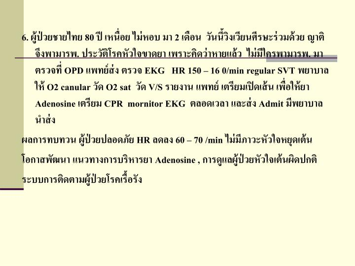 6. ผู้ป่วยชายไทย 80 ปี เหนื่อย ไม่หอบ มา 2 เดือน  วันนี้วิงเวียนศีรษะร่วมด้วย ญาติจึงพามารพ. ประวัติโรคหัวใจขาดยา เพราะคิดว่าหายแล้ว  ไม่มีใครพามารพ. มาตรวจที่