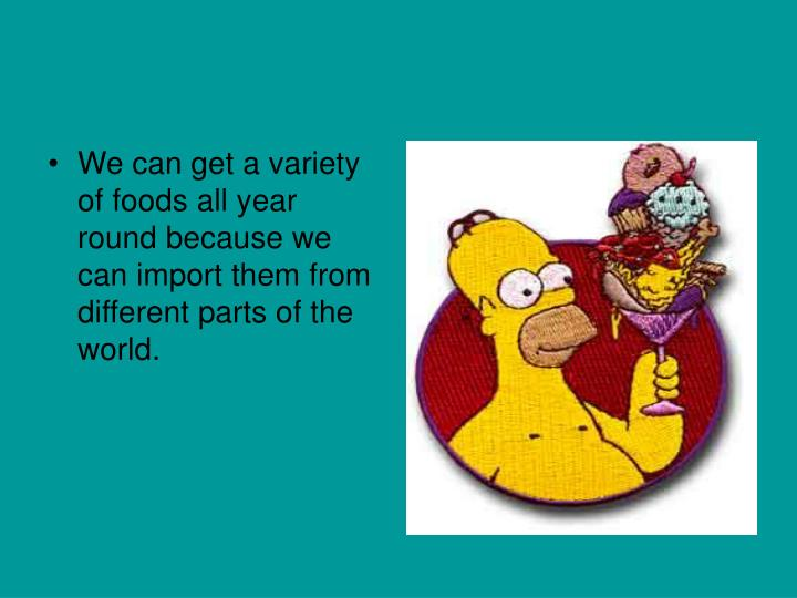 We can get a variety of foods all year round because we can import them from different parts of the ...