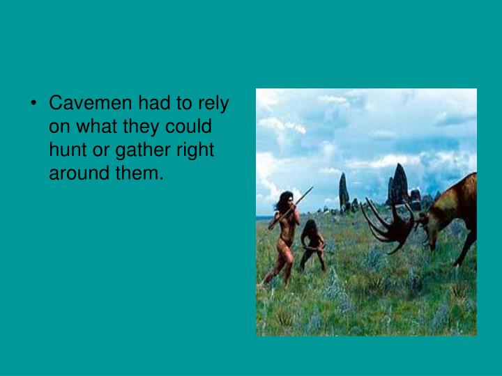 Cavemen had to rely on what they could hunt or gather right around them.