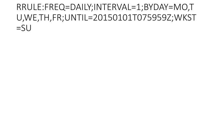 RRULE:FREQ=DAILY;INTERVAL=1;BYDAY=MO,TU,WE,TH,FR;UNTIL=20150101T075959Z;WKST=SU
