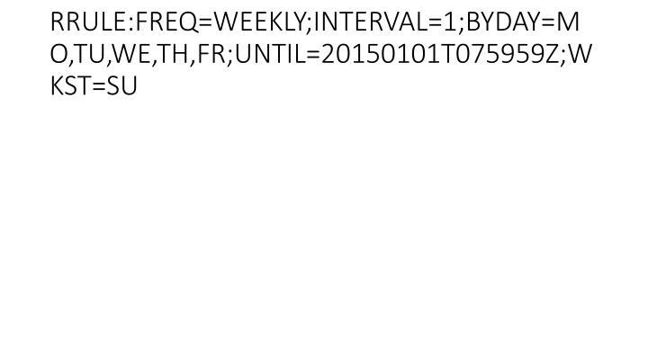 RRULE:FREQ=WEEKLY;INTERVAL=1;BYDAY=MO,TU,WE,TH,FR;UNTIL=20150101T075959Z;WKST=SU