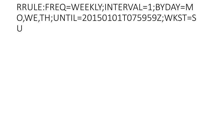 RRULE:FREQ=WEEKLY;INTERVAL=1;BYDAY=MO,WE,TH;UNTIL=20150101T075959Z;WKST=SU