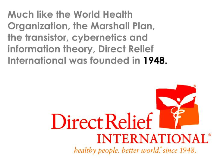 Much like the World Health Organization, the Marshall Plan, the transistor, cybernetics and information theory, Direct Relief International was founded in