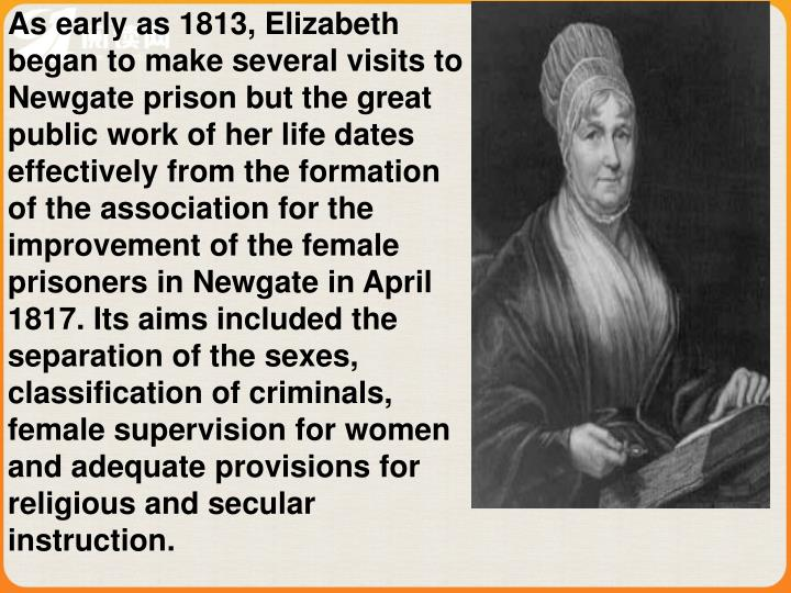 As early as 1813, Elizabeth began to make several visits to Newgate prison but the great public work of her life dates effectively from the formation of the association for the improvement of the female prisoners in Newgate in April 1817. Its aims included the separation of the sexes, classification of criminals, female supervision for women and adequate provisions for religious and secular instruction.