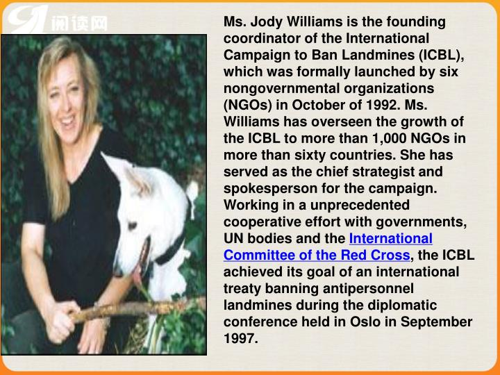 Ms. Jody Williams is the founding coordinator of the International Campaign to Ban Landmines (ICBL), which was formally launched by six nongovernmental organizations (NGOs) in October of 1992. Ms. Williams has overseen the growth of the ICBL to more than 1,000 NGOs in more than sixty countries. She has served as the chief strategist and spokesperson for the campaign. Working in a unprecedented cooperative effort with governments, UN bodies and the
