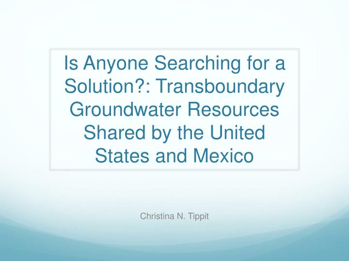 Is Anyone Searching for a Solution?: Transboundary Groundwater Resources Shared by the United States...