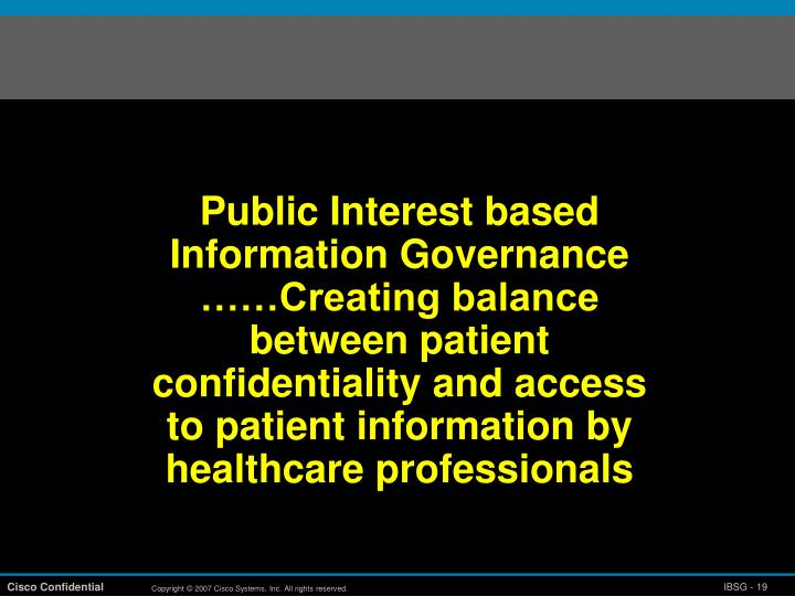 Public Interest based Information Governance ……Creating balance between patient confidentiality and access to patient information by healthcare professionals