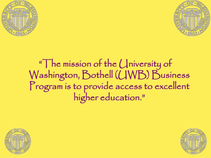 """The mission of the University of Washington, Bothell (UWB) Business Program is to provide access ..."