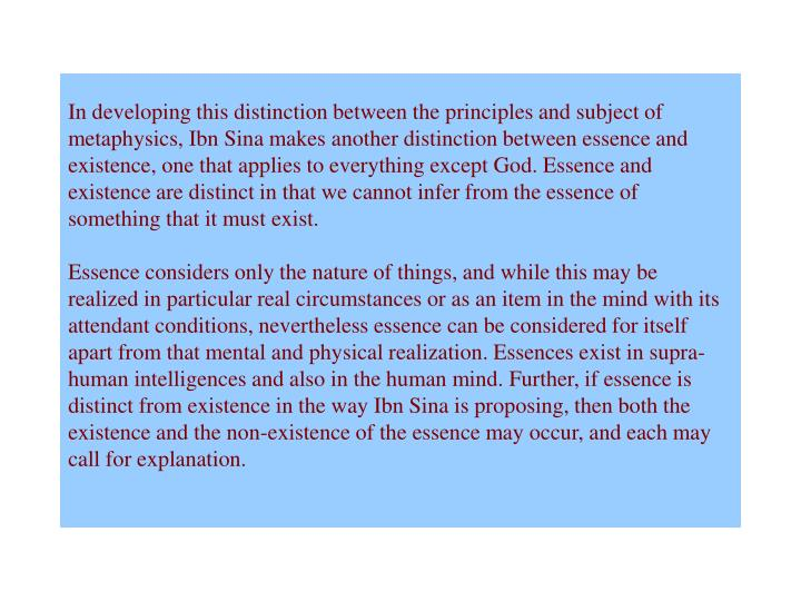 In developing this distinction between the principles and subject of metaphysics, Ibn Sina makes another distinction between essence and existence, one that applies to everything except God. Essence and existence are distinct in that we cannot infer from the essence of something that it must exist.