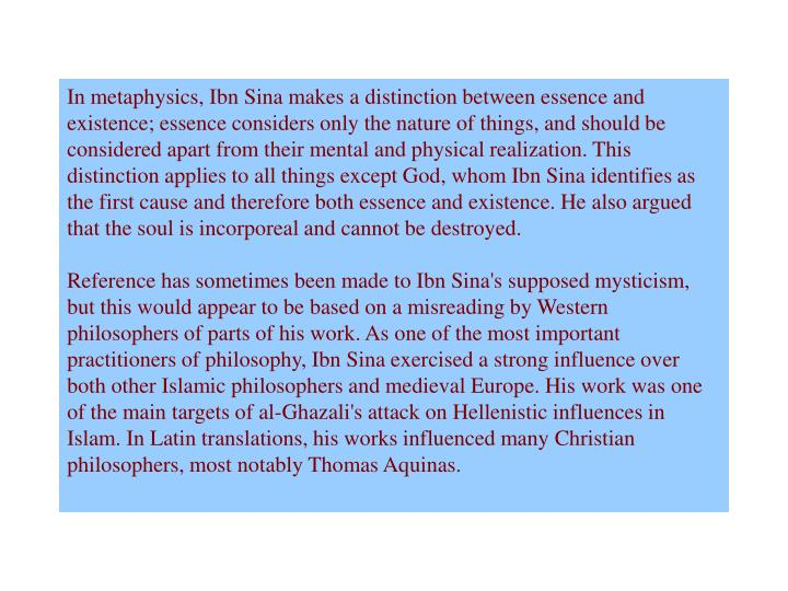 In metaphysics, Ibn Sina makes a distinction between essence and existence; essence considers only the nature of things, and should be considered apart from their mental and physical realization. This distinction applies to all things except God, whom Ibn Sina identifies as the first cause and therefore both essence and existence. He also argued that the soul is incorporeal and cannot be destroyed.