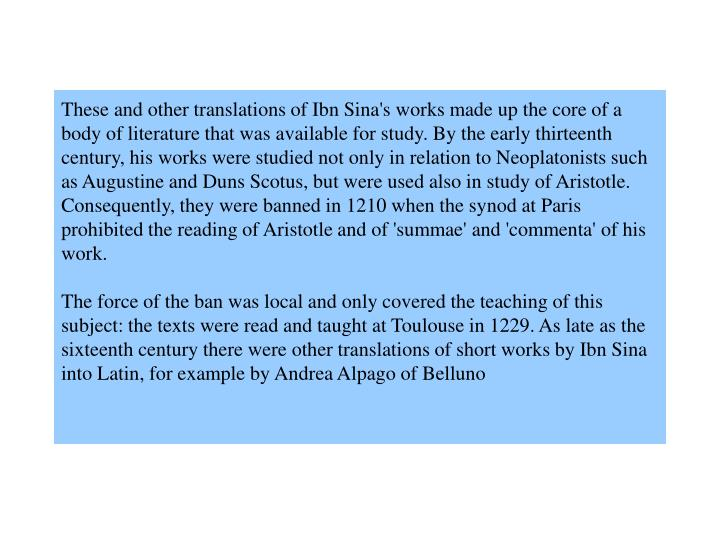 These and other translations of Ibn Sina's works made up the core of a body of literature that was available for study. By the early thirteenth century, his works were studied not only in relation to Neoplatonists such as Augustine and Duns Scotus, but were used also in study of Aristotle. Consequently, they were banned in 1210 when the synod at Paris prohibited the reading of Aristotle and of 'summae' and 'commenta' of his work.
