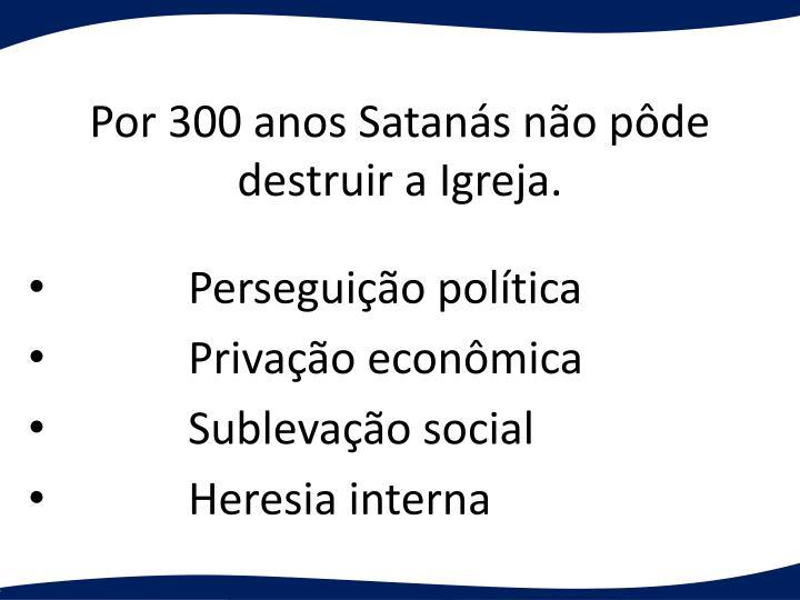 Por 300 anos Satans no pde destruir a Igreja.