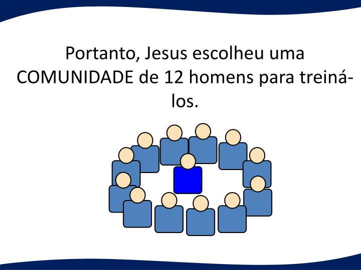 Portanto, Jesus escolheu uma COMUNIDADE de 12 homens para treiná-los.