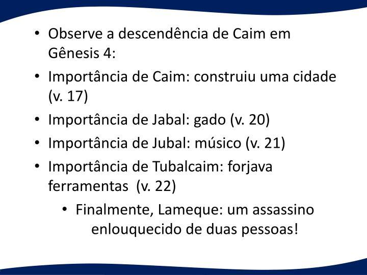 Observe a descendncia de Caim em Gnesis 4: