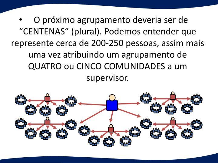 O prximo agrupamento deveria ser de  CENTENAS (plural). Podemos entender que represente cerca de 200-250 pessoas, assim mais uma vez atribuindo um agrupamento de   QUATRO ou CINCO COMUNIDADES a um supervisor.