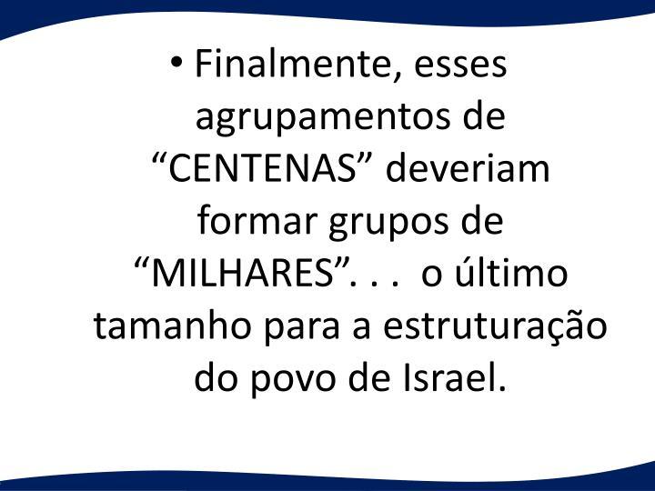Finalmente, esses agrupamentos de CENTENAS deveriam formar grupos de MILHARES. . .  o ltimo tamanho para a estruturao do povo de Israel.