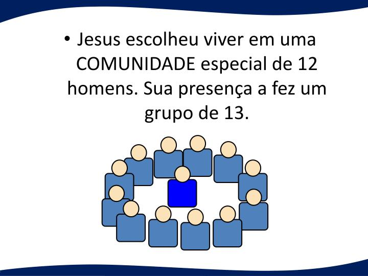Jesus escolheu viver em uma COMUNIDADE especial de 12 homens. Sua presena a fez um grupo de 13.