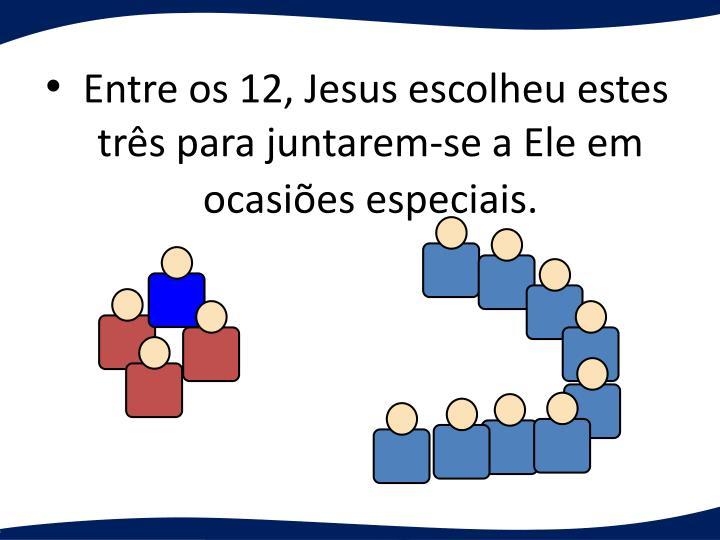 Entre os 12, Jesus escolheu estes trs para juntarem-se a Ele em ocasies especiais.