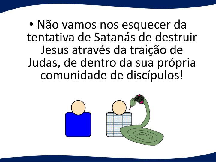 No vamos nos esquecer da tentativa de Satans de destruir Jesus atravs da traio de Judas, de dentro da sua prpria comunidade de discpulos!