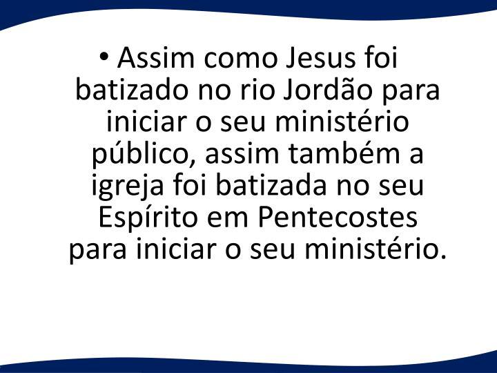Assim como Jesus foi batizado no rio Jordo para iniciar o seu ministrio pblico, assim tambm a igreja foi batizada no seu Esprito em Pentecostes para iniciar o seu ministrio.