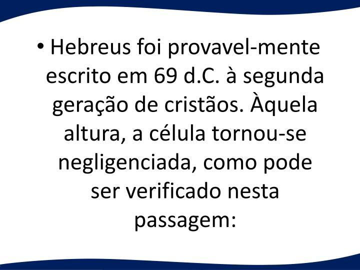 Hebreus foi provavel-mente escrito em 69 d.C.  segunda gerao de cristos. quela altura, a clula tornou-se negligenciada, como pode ser verificado nesta passagem: