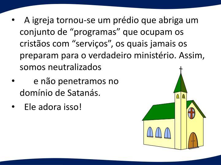 A igreja tornou-se um prdio que abriga um conjunto de programas que ocupam os cristos com servios, os quais jamais os preparam para o verdadeiro ministrio. Assim, somos neutralizados