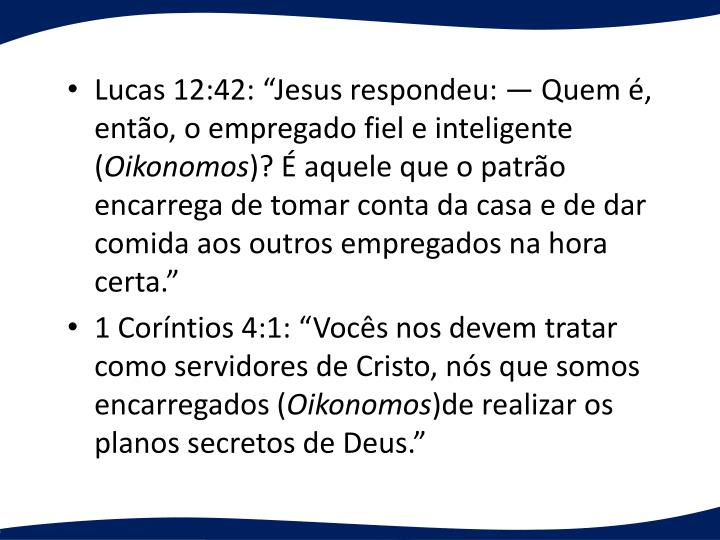 Lucas 12:42: Jesus respondeu:  Quem , ento, o empregado fiel e inteligente (