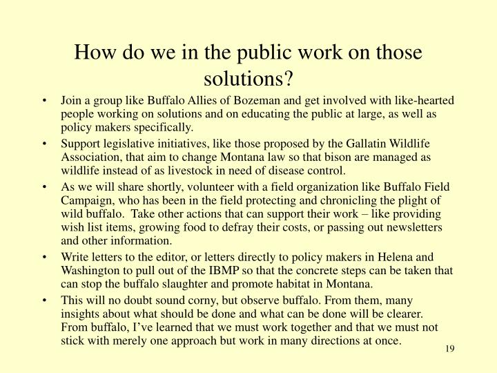 How do we in the public work on those solutions?