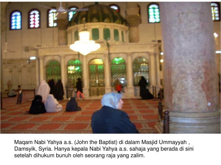 Maqam Nabi Yahya a.s. (John the Baptist) di dalam Masjid Ummayyah , Damsyik, Syria. Hanya kepala Nabi Yahya a.s. sahaja yang berada di sini setelah dihukum bunuh oleh seorang raja yang zalim.