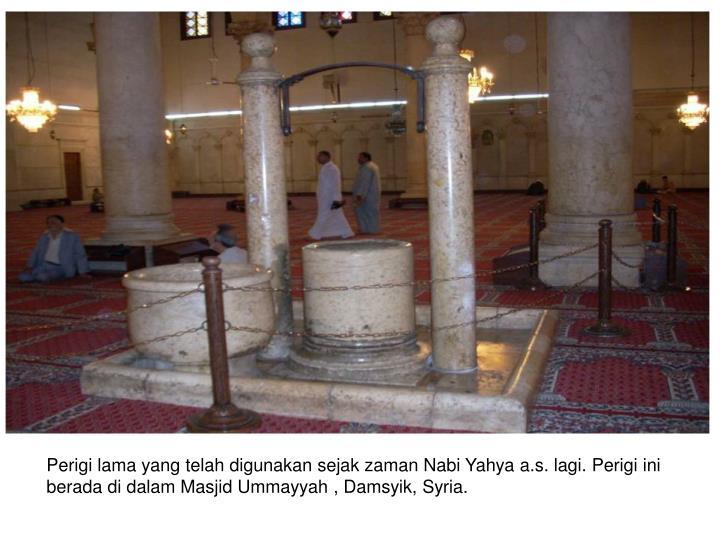 Perigi lama yang telah digunakan sejak zaman Nabi Yahya a.s. lagi. Perigi ini berada di dalam Masjid Ummayyah , Damsyik, Syria.