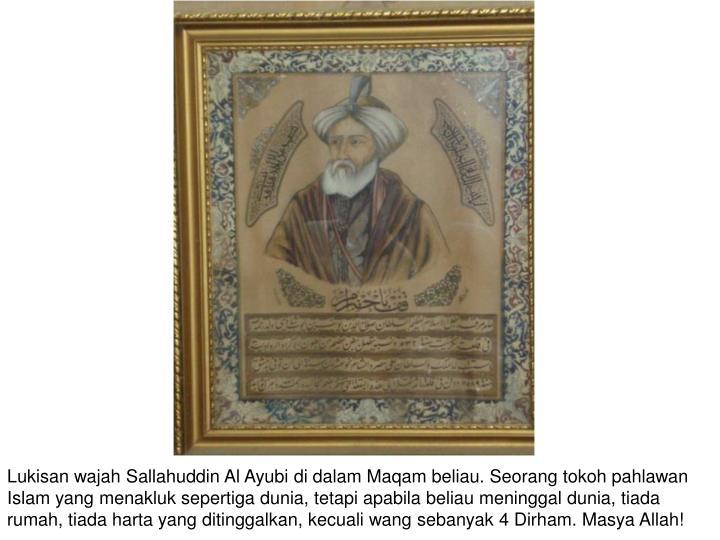 Lukisan wajah Sallahuddin Al Ayubi di dalam Maqam beliau. Seorang tokoh pahlawan Islam yang menakluk sepertiga dunia, tetapi apabila beliau meninggal dunia, tiada rumah, tiada harta yang ditinggalkan, kecuali wang sebanyak 4 Dirham. Masya Allah!