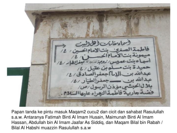 Papan tanda ke pintu masuk Maqam2 cucu2 dan cicit dan sahabat Rasulullah s.a.w. Antaranya Fatimah Binti Al Imam Husain, Maimunah Binti Al Imam Hassan, Abdullah bin Al Imam Jaafar As Siddiq, dan Maqam Bilal bin Rabah / Bilal Al Habshi muazzin Rasulullah s.a.w