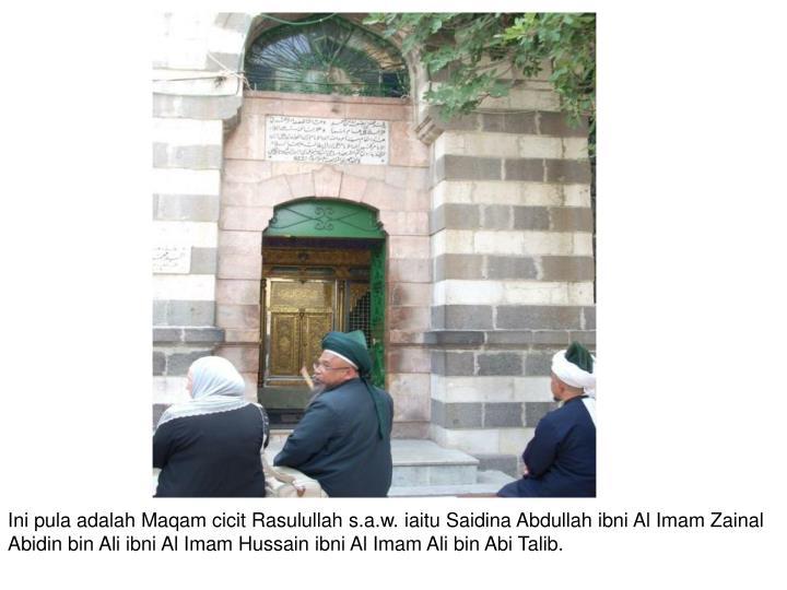 Ini pula adalah Maqam cicit Rasulullah s.a.w. iaitu Saidina Abdullah ibni Al Imam Zainal Abidin bin Ali ibni Al Imam Hussain ibni Al Imam Ali bin Abi Talib.