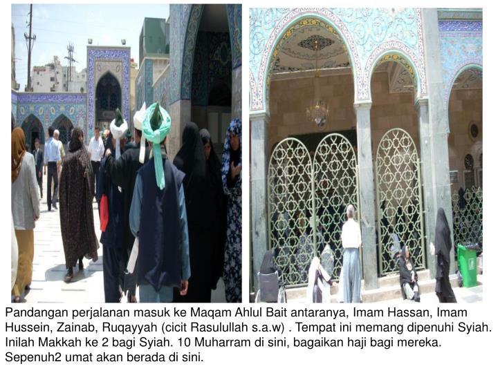 Pandangan perjalanan masuk ke Maqam Ahlul Bait antaranya, Imam Hassan, Imam Hussein, Zainab, Ruqayyah (cicit Rasulullah s.a.w) . Tempat ini memang dipenuhi Syiah. Inilah Makkah ke 2 bagi Syiah. 10 Muharram di sini, bagaikan haji bagi mereka. Sepenuh2 umat akan berada di sini.