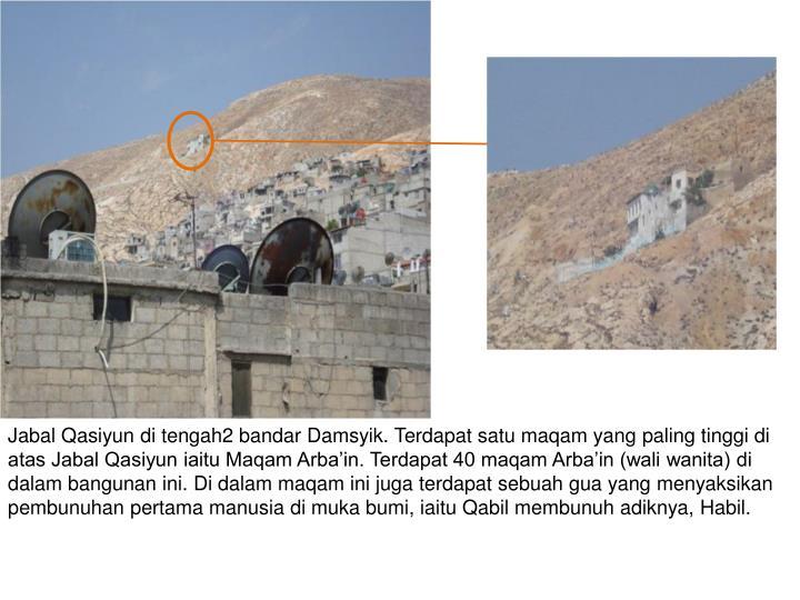 Jabal Qasiyun di tengah2 bandar Damsyik. Terdapat satu maqam yang paling tinggi di atas Jabal Qasiyun iaitu Maqam Arba'in. Terdapat 40 maqam Arba'in (wali wanita) di dalam bangunan ini. Di dalam maqam ini juga terdapat sebuah gua yang menyaksikan pembunuhan pertama manusia di muka bumi, iaitu Qabil membunuh adiknya, Habil.