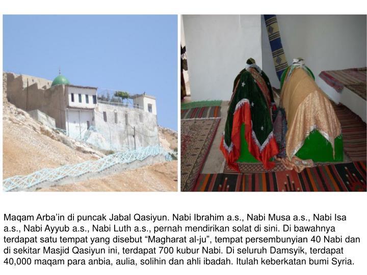 """Maqam Arba'in di puncak Jabal Qasiyun. Nabi Ibrahim a.s., Nabi Musa a.s., Nabi Isa a.s., Nabi Ayyub a.s., Nabi Luth a.s., pernah mendirikan solat di sini. Di bawahnya terdapat satu tempat yang disebut """"Magharat al-ju"""", tempat persembunyian 40 Nabi dan di sekitar Masjid Qasiyun ini, terdapat 700 kubur Nabi. Di seluruh Damsyik, terdapat 40,000 maqam para anbia, aulia, solihin dan ahli ibadah. Itulah keberkatan bumi Syria."""