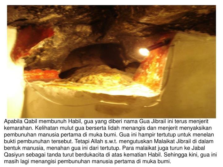 Apabila Qabil membunuh Habil, gua yang diberi nama Gua Jibrail ini terus menjerit kemarahan. Kelihatan mulut gua berserta lidah menangis dan menjerit menyaksikan pembunuhan manusia pertama di muka bumi. Gua ini hampir tertutup untuk menelan bukti pembunuhan tersebut. Tetapi Allah s.w.t. mengutuskan Malaikat Jibrail di dalam bentuk manusia, menahan gua ini dari tertutup. Para malaikat juga turun ke Jabal Qasiyun sebagai tanda turut berdukacita di atas kematian Habil. Sehingga kini, gua ini masih lagi menangisi pembunuhan manusia pertama di muka bumi.