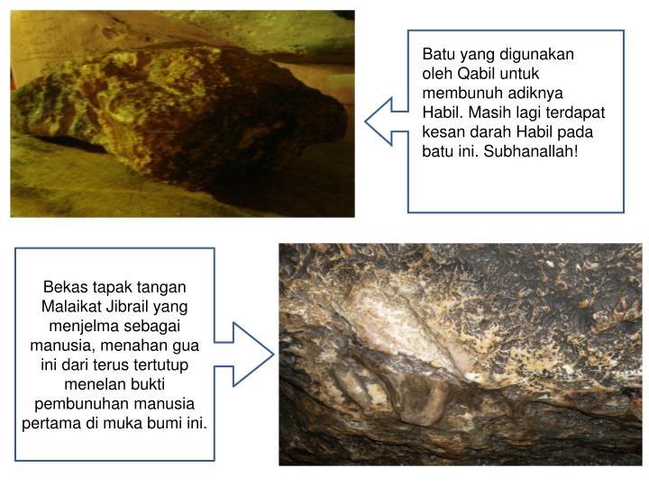 Batu yang digunakan oleh Qabil untuk membunuh adiknya Habil. Masih lagi terdapat kesan darah Habil pada batu ini. Subhanallah!