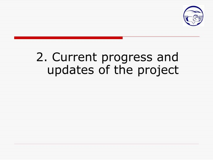 2. Current progress and updates of the project