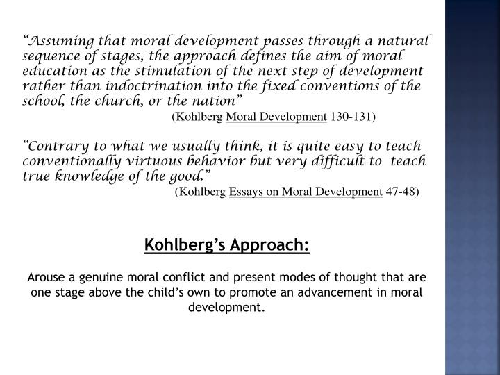 """Assuming that moral development passes through a natural sequence of stages, the approach defines the aim of moral education as the stimulation of the next step of development rather than indoctrination into the fixed conventions of the school, the church, or the nation"""