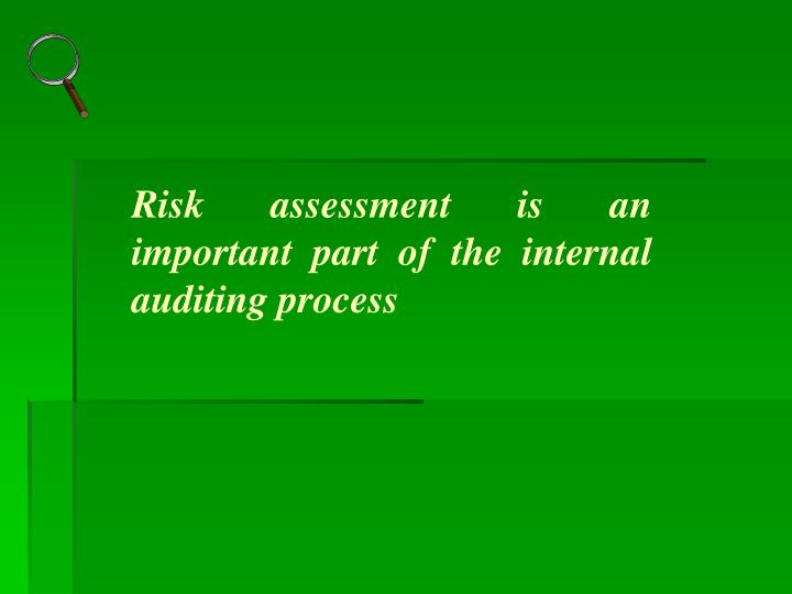 Risk assessment is an important part of the internal auditing process