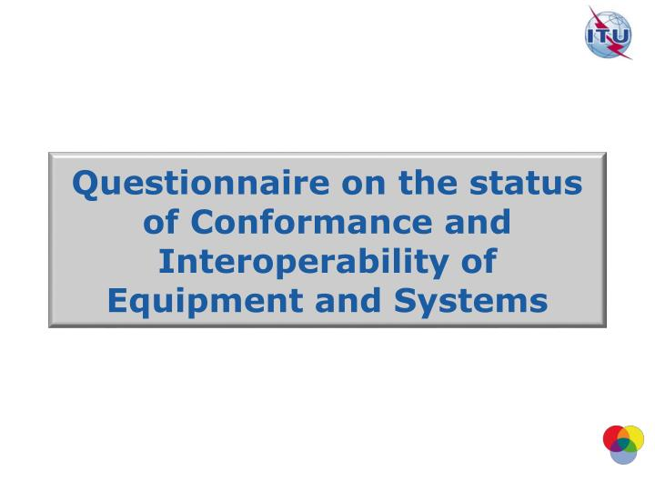 Questionnaire on the status of Conformance and Interoperability of Equipment and Systems