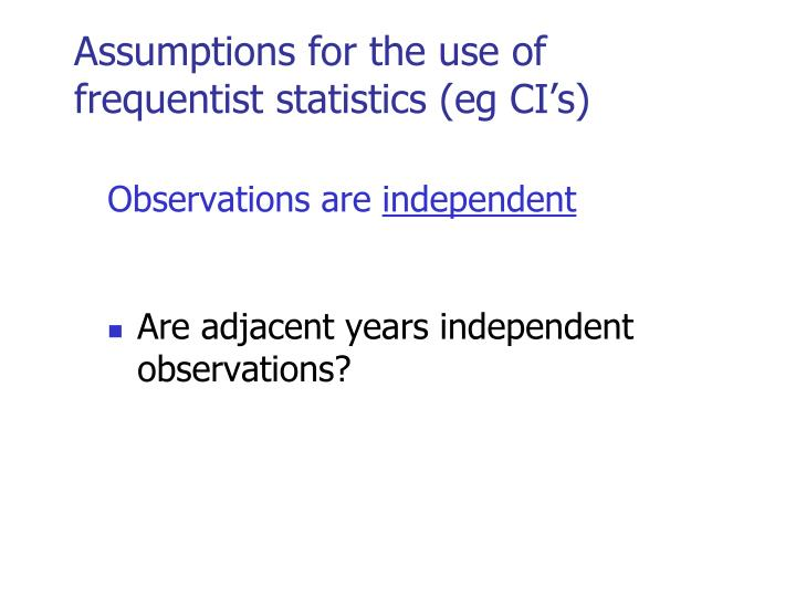 Assumptions for the use of frequentist statistics (eg CI's)