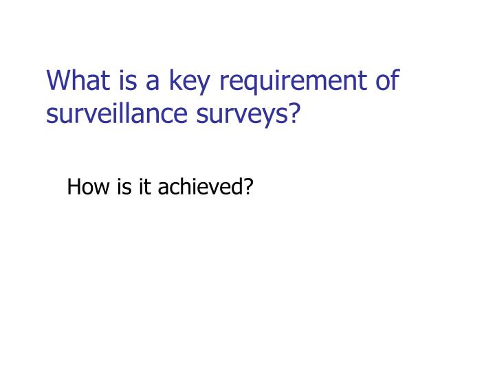 What is a key requirement of surveillance surveys?