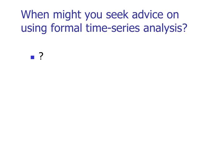 When might you seek advice on using formal time-series analysis?