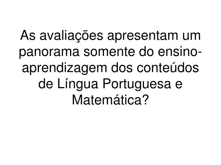 As avaliações apresentam um panorama somente do ensino-aprendizagem dos conteúdos de Língua Portuguesa e Matemática?