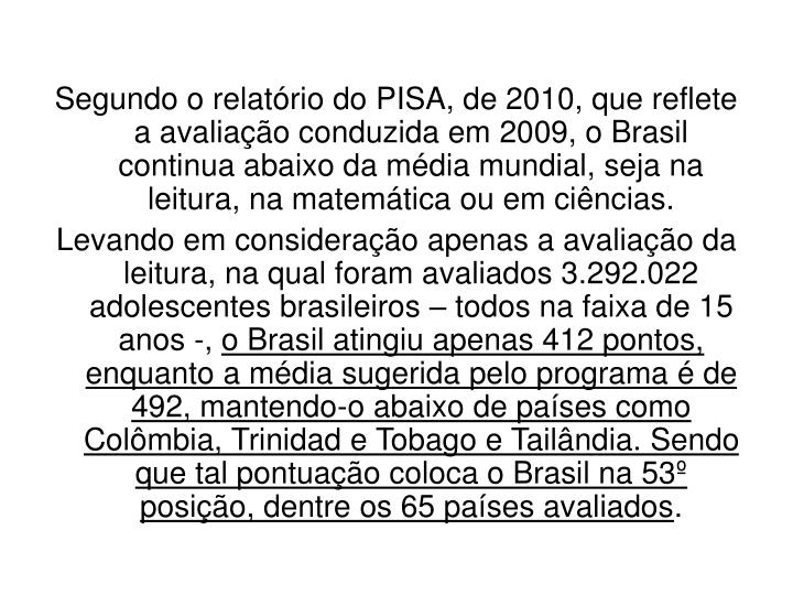 Segundo o relatório do PISA, de 2010, que reflete a avaliação conduzida em 2009, o Brasil continua abaixo da média mundial, seja na leitura, na matemática ou em ciências.