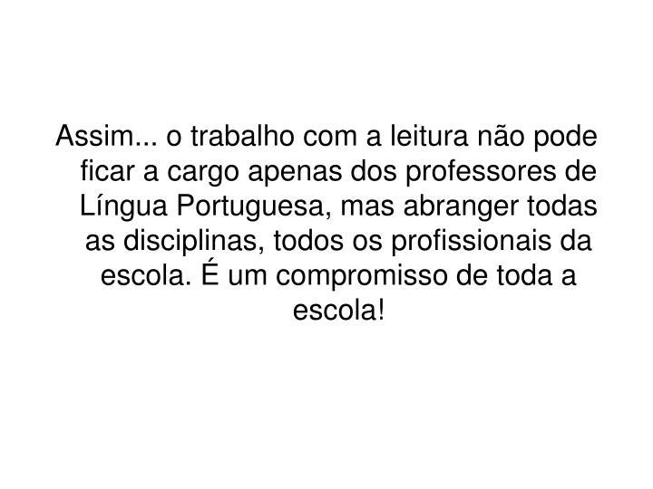 Assim... o trabalho com a leitura não pode ficar a cargo apenas dos professores de Língua Portuguesa, mas abranger todas as disciplinas, todos os profissionais da escola. É um compromisso de toda a escola!