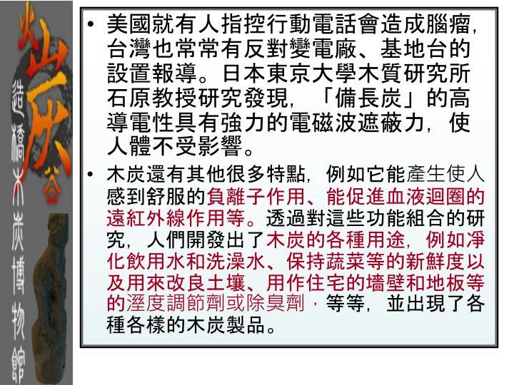 美國就有人指控行動電話會造成腦瘤,台灣也常常有反對變電廠、基地台的設置報導。日本東京大學木質研究所石原教授研究發現,「備長炭」的高導電性具有強力的電磁波遮蔽力,使人體不受影響。