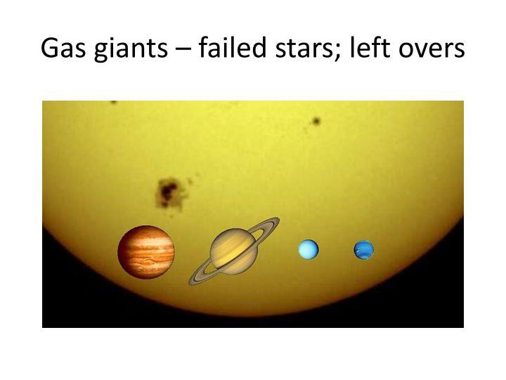 Gas giants – failed stars; left overs